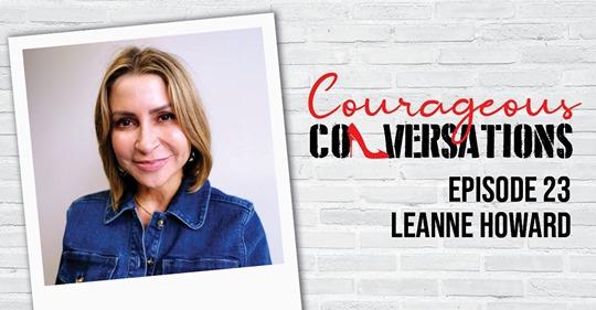Leanne Howard – Courageous Conversations – hosted by Leanne Pilkington